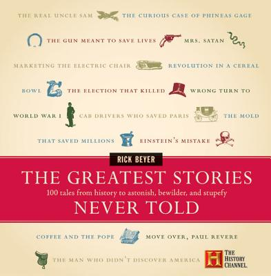 The Greatest Stories Never Told: 100 Tales from History to Astonish, Bewilder, and Stupefy Cover Image