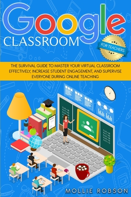 Goggle classroom for teachers: The survival guide to master your virtual classroom effectively, increase student engagement, and supervise everyone d Cover Image