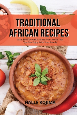 Traditional African Recipes: Rich And Flavourful Dishes From Africa That You Can Enjoy With Your Family Cover Image