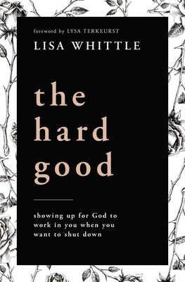 The Hard Good: Showing Up for God to Work in You When You Want to Shut Down Cover Image