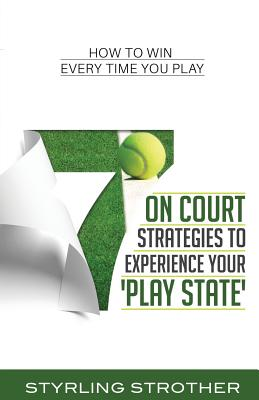 7 On Court Strategies To Experience Your Play State: How To Win Every Time You Play Cover Image