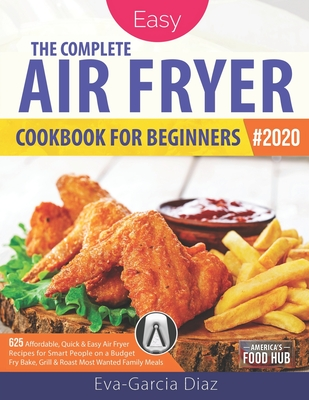 The Complete Air Fryer Cookbook for Beginners 2020: 625 Affordable, Quick & Easy Air Fryer Recipes for Smart People on a Budget - Fry, Bake, Grill & R Cover Image