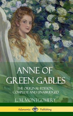 Anne of Green Gables: The Original Edition, Complete and Unabridged (Hardcover) Cover Image