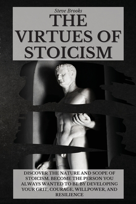 The Virtues of Stoicism: Discover The Nature And Scope Of Stoicism. Become the Person You Always Wanted to Be By Developing Your Grit, Courage, Cover Image