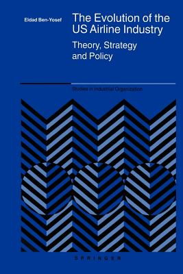 The Evolution of the Us Airline Industry: Theory, Strategy and Policy (Studies in Industrial Organization #25) Cover Image
