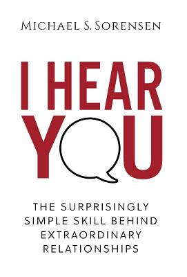 I Hear You: The Surprisingly Simple Skill Behind Extraordinary Relationships Cover Image