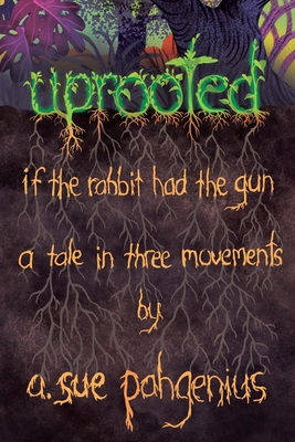 Uprooted: If The Rabbit Had The Gun...: A Tale in Three Movements Cover Image