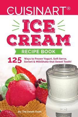 Our Cuisinart Ice Cream Recipe Book: 125 Ways to Frozen Yogurt, Soft Serve, Sorbet or MilkShake that Sweet Tooth! Cover Image
