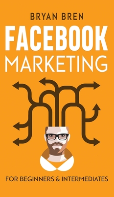 Facebook Marketing - Mastery: 2 Books In 1 - The Guides For Beginners And Intermediates That Will Teach You How To Improve Your Skills, Develop Effe Cover Image