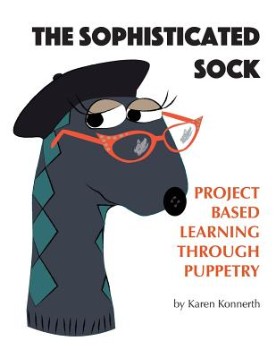 The Sophisticated Sock: Project Based Learning Through Puppetry Cover Image