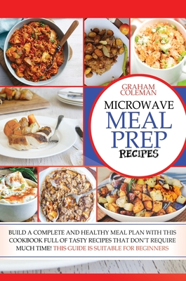 Microwave Meal Prep Recipes: If You Desire to Eat Well, But You Don't Have Enough Time to Cook Difficult and Long Recipes, This Cookbook Is What Yo Cover Image