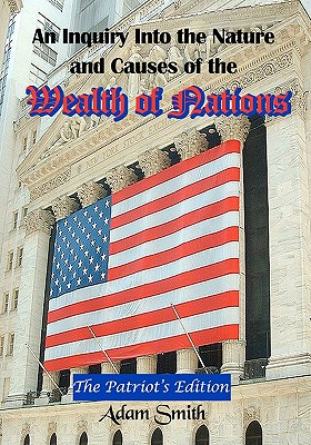 An Inquiry Into the Nature and Causes of the Wealth of Nations: The Patriot's Edition, Including Five Books and an Extensive Appendix to the Articles Cover Image