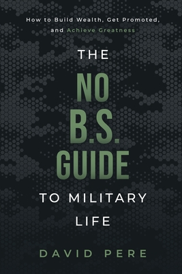 The No B.S. Guide to Military Life: How to build wealth, get promoted, and achieve greatness Cover Image