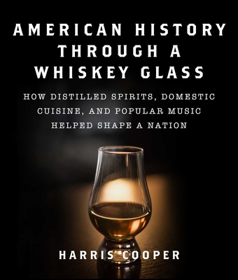 American History Through a Whiskey Glass: How Distilled Spirits, Domestic Cuisine, and Popular Music Helped Shape a Nation Cover Image