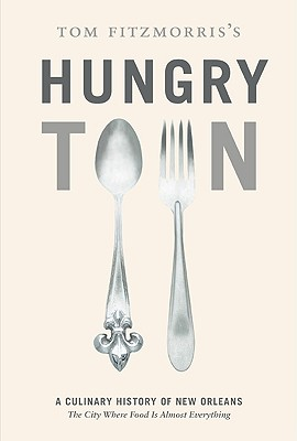 Tom Fitzmorris's Hungry Town: A Culinary History of New Orleans, the City Where Food Is Almost Everything Cover Image