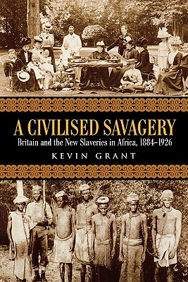 A Civilised Savagery: Britain and the New Slaveries in Africa, 1884-1926 Cover Image