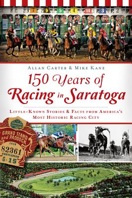 150 Years of Racing in Saratoga: Little-Known Stories & Facts from America's Most Historic Racing City (Sports History) Cover Image