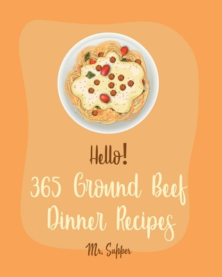 Hello! 365 Ground Beef Dinner Recipes: Best Ground Beef Dinner Cookbook Ever For Beginners [Meatloaf Recipe, Spaghetti Squash Cookbook, Make Ahead Din Cover Image