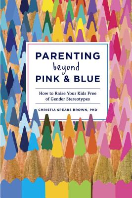 Parenting Beyond Pink & Blue: How to Raise Your Kids Free of Gender Stereotypes Cover Image