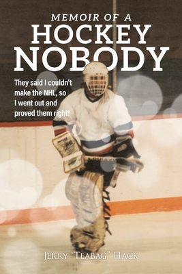 Memoir of a Hockey Nobody: They said I couldn't make the NHL, so I went out and proved them right! Cover Image