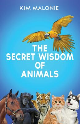 The Secret Wisdom of Animals: by The Animal Whisperer Kim Malonie Cover Image