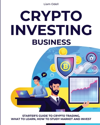 Crypto Investing Business: Starter's Guide to Crypto Trading, What to Learn, How to Study Market and Invest Cover Image