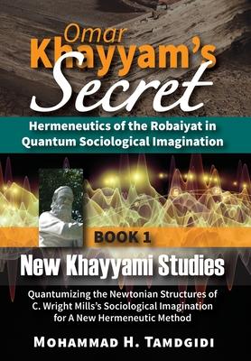 Omar Khayyam's Secret: Hermeneutics of the Robaiyat in Quantum Sociological Imagination: Book 1: New Khayyami Studies: Quantumizing the Newto Cover Image