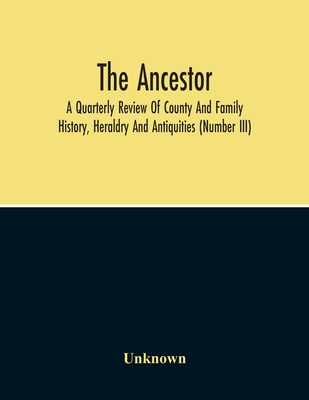 The Ancestor; A Quarterly Review Of County And Family History, Heraldry And Antiquities (Number Iii) Cover Image