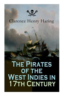 The Pirates of the West Indies in 17th Century: True Story of the Fiercest Pirates of the Caribbean Cover Image