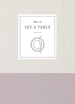 How to Set a Table: Inspiration, Ideas, and Etiquette for Hosting Friends and Family (How To Series) Cover Image