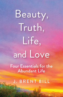 Beauty, Truth, Life, and Love: Four Essentials for the Abundant Life Cover Image