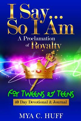 I Say...So I Am: A Proclamation of Royalty: For Tweens and Teens Cover Image