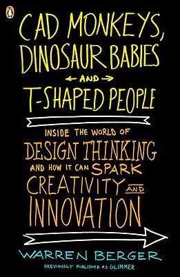 CAD Monkeys, Dinosaur Babies, and T-Shaped People: Inside the World of Design Thinking and How It Can Spark Creativity and Innovati on Cover Image