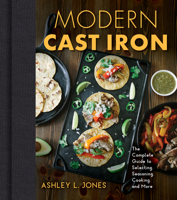 Modern Cast Iron: The Complete Guide to Selecting, Seasoning, Cooking, and More Cover Image