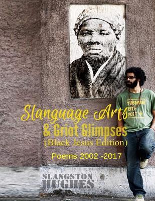 Slanguage Arts & Griot Glimpses (Black Jesus Edition): Poems 2002 - 2017 Cover Image