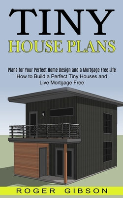 Tiny House Plans: How to Build a Perfect Tiny Houses and Live Mortgage Free (Plans for Your Perfect Home Design and a Mortgage Free Life Cover Image