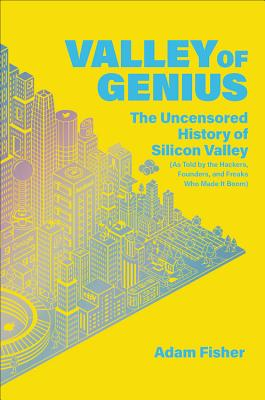 Valley of Genius: The Uncensored History of Silicon Valley (As Told by the Hackers, Founders, and Freaks Who Made It Boom) Cover Image