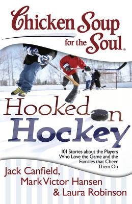 Chicken Soup for the Soul: Hooked on Hockey: 101 Stories about the Players Who Love the Game and the Families that Cheer Them On Cover Image