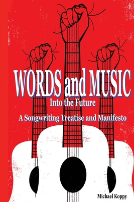 Words and Music Into the Future: A Songwriting Treatise and Manifesto Cover Image