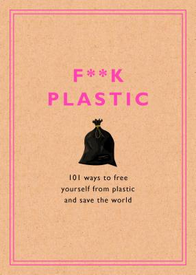 F**k Plastic: 101 Ways to Free Yourself from Plastic and Save the World Cover Image