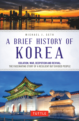 A Brief History of Korea: Isolation, War, Despotism and Revival: The Fascinating Story of a Resilient But Divided People Cover Image
