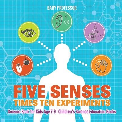 Five Senses times Ten Experiments - Science Book for Kids Age 7-9 - Children's Science Education Books Cover Image