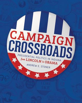 Campaign Crossroads: Presidential Politics in Indiana from Lincoln to Obama Cover Image