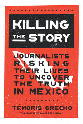 Killing the Story: Journalists Risking Their Lives to Uncover the Truth in Mexico Cover Image