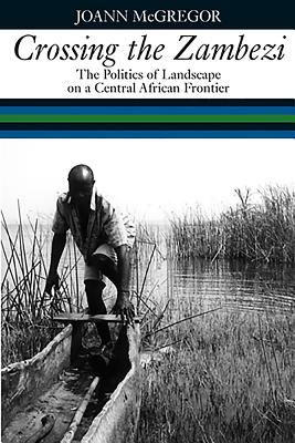 Crossing the Zambezi: The Politics of Landscape on a Central African Frontier Cover Image
