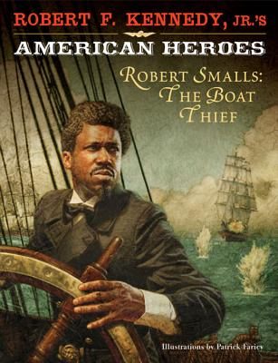 Robert F. Kennedy, Jr.'s American Heroes: Robert Smalls, the Boat Thief Cover Image