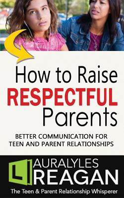 How to Raise Respectful Parents: Better Communication for Teen and Parent Relationships Cover Image