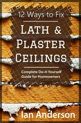 12 Ways to Fix Lath and Plaster Ceilings: Complete Do-it-Yourself Guide for Homeowners Cover Image