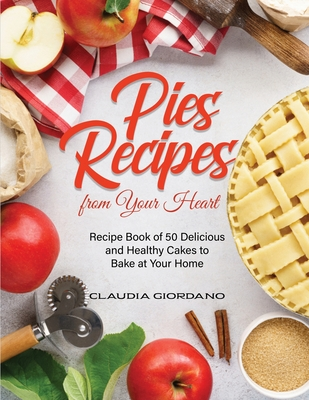 Pies Recipes from Your Heart: Recipe Book of 50 Delicious and Healthy Cakes to Bake at Your Home Cover Image