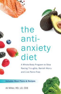 The Anti-Anxiety Diet: A Whole Body Program to Stop Racing Thoughts, Banish Worry and Live Panic-Free Cover Image
